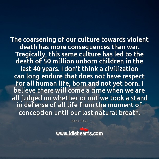 The coarsening of our culture towards violent death has more consequences than Rand Paul Picture Quote