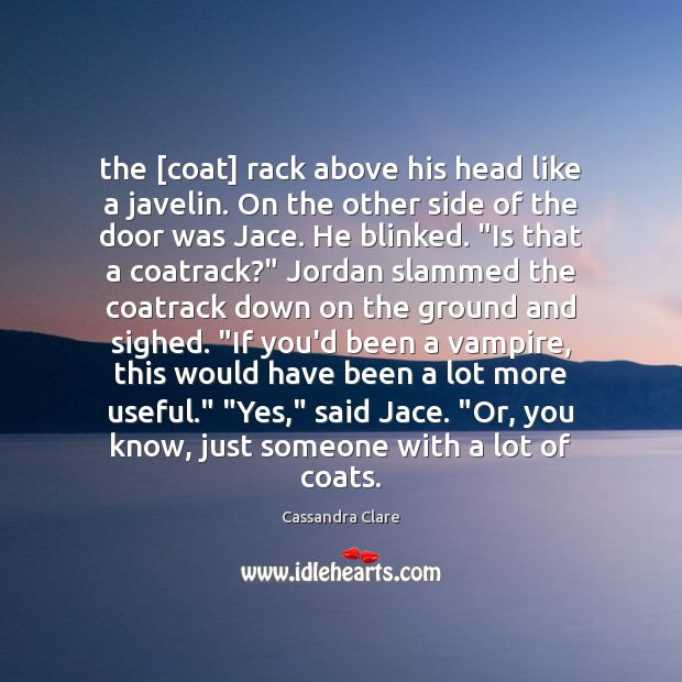 The [coat] rack above his head like a javelin. On the other Cassandra Clare Picture Quote