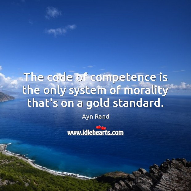 The code of competence is the only system of morality that's on a gold standard. Ayn Rand Picture Quote