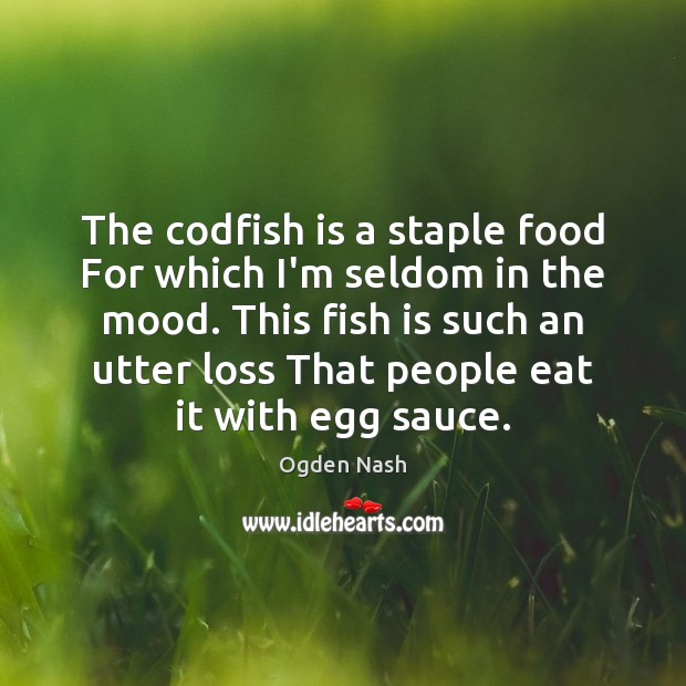 The codfish is a staple food For which I'm seldom in the Ogden Nash Picture Quote