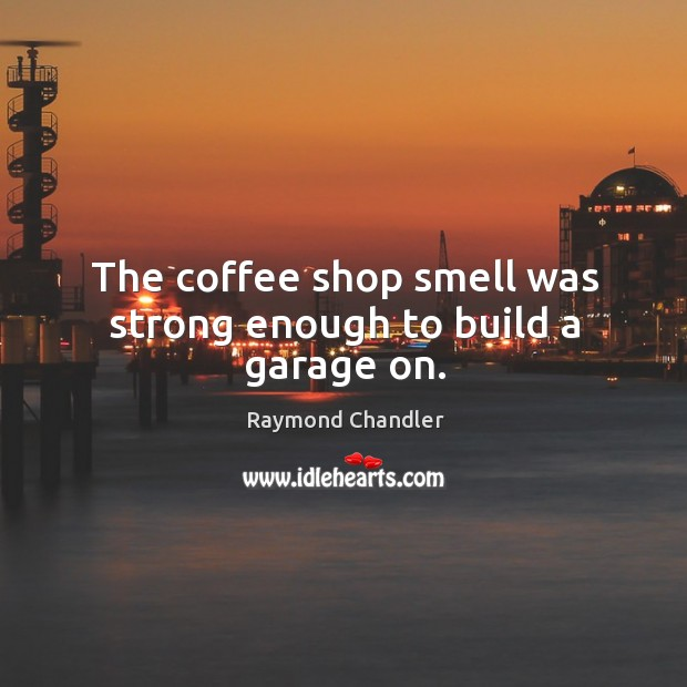 The coffee shop smell was strong enough to build a garage on. Image