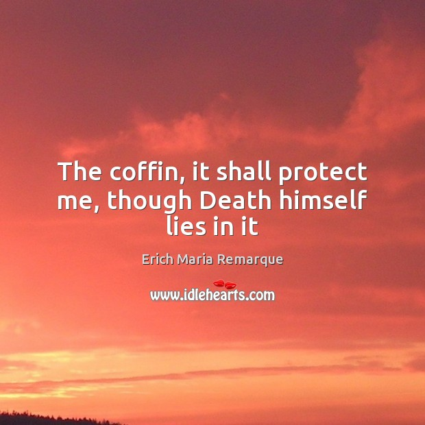 The coffin, it shall protect me, though Death himself lies in it Erich Maria Remarque Picture Quote