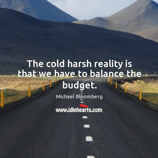 The cold harsh reality is that we have to balance the budget. Image