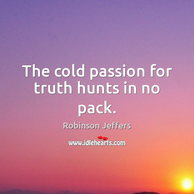 The cold passion for truth hunts in no pack. Robinson Jeffers Picture Quote