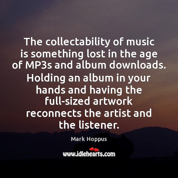 The collectability of music is something lost in the age of MP3 Music Quotes Image