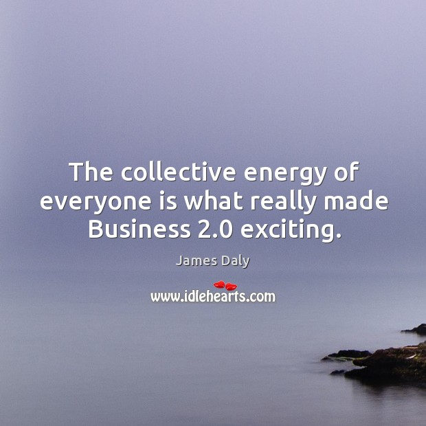 The collective energy of everyone is what really made business 2.0 exciting. James Daly Picture Quote