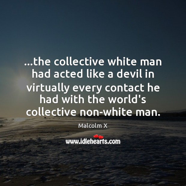 …the collective white man had acted like a devil in virtually every Image