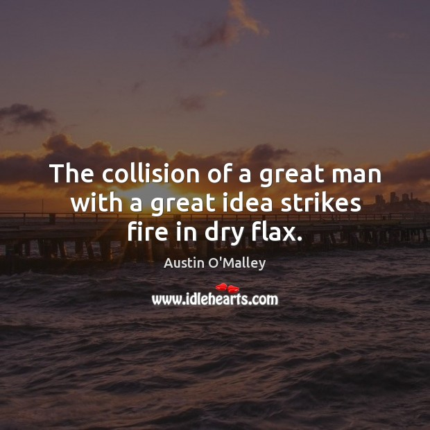 The collision of a great man with a great idea strikes fire in dry flax. Austin O'Malley Picture Quote