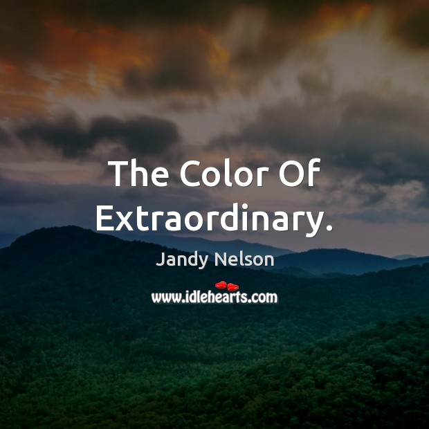 The Color Of Extraordinary. Jandy Nelson Picture Quote