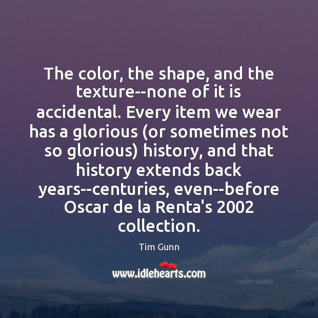 The color, the shape, and the texture–none of it is accidental. Every Tim Gunn Picture Quote