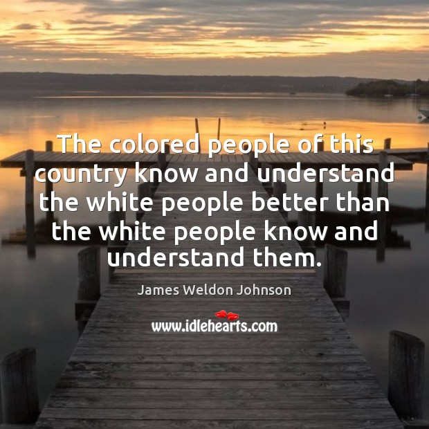 The colored people of this country know and understand the white people James Weldon Johnson Picture Quote
