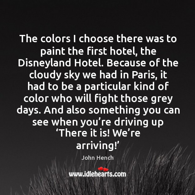 The colors I choose there was to paint the first hotel, the disneyland hotel. John Hench Picture Quote