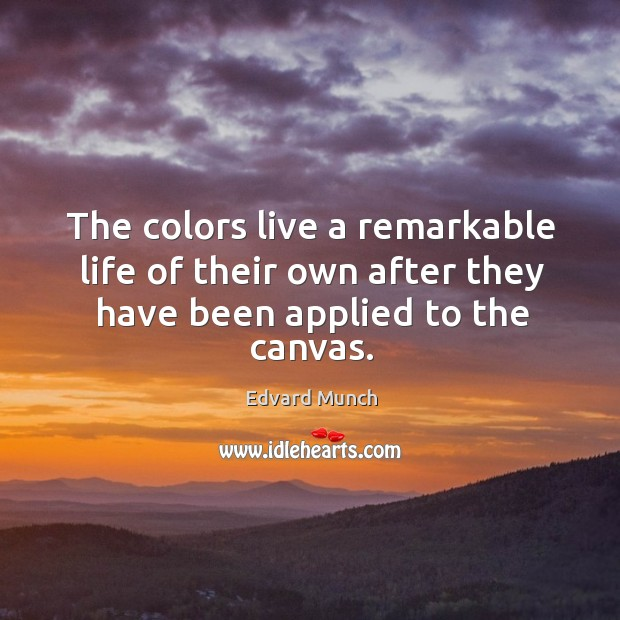 The colors live a remarkable life of their own after they have been applied to the canvas. Image