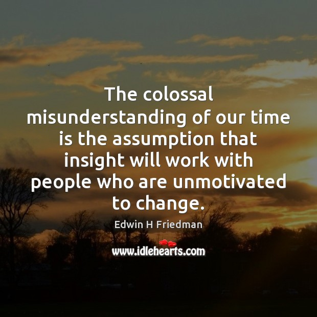 The colossal misunderstanding of our time is the assumption that insight will Image