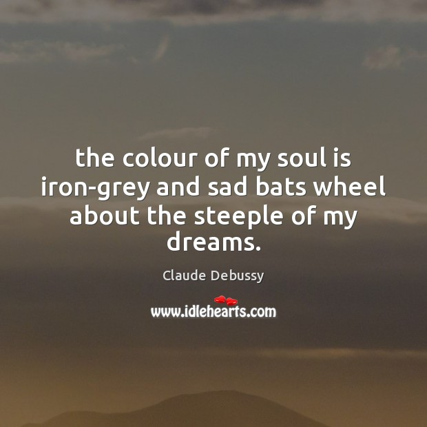 The colour of my soul is iron-grey and sad bats wheel about the steeple of my dreams. Image