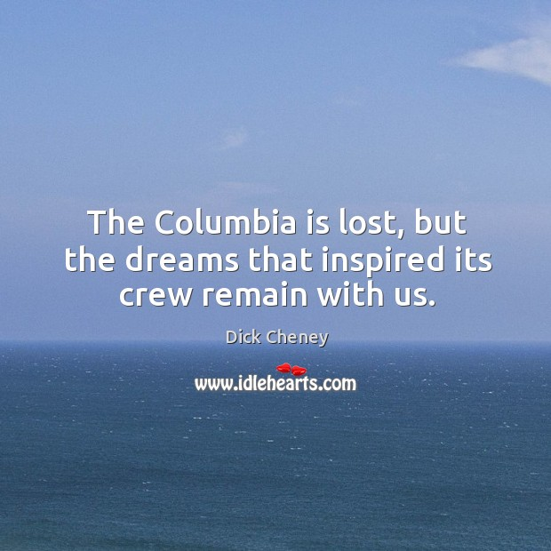 The columbia is lost, but the dreams that inspired its crew remain with us. Image