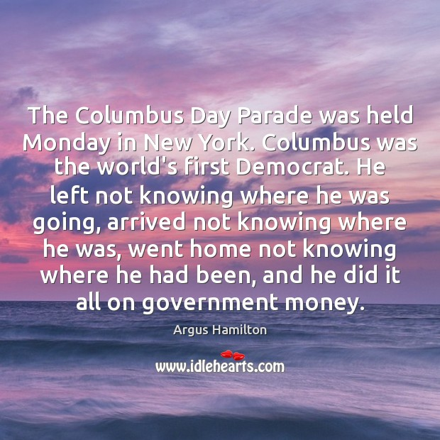 The Columbus Day Parade was held Monday in New York. Columbus was Argus Hamilton Picture Quote
