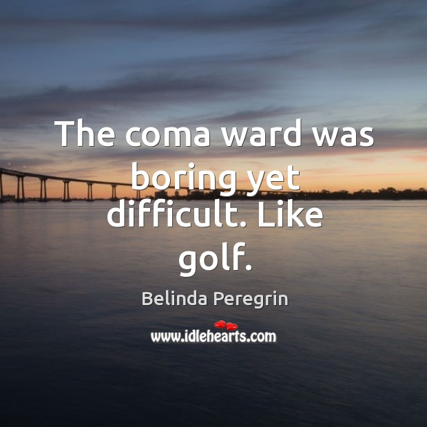 Image, The coma ward was boring yet difficult. Like golf.