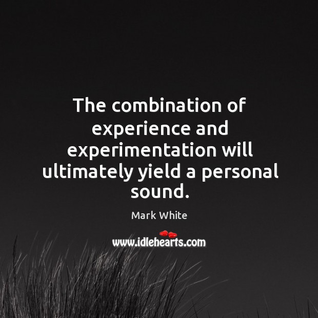 The combination of experience and experimentation will ultimately yield a personal sound. Mark White Picture Quote