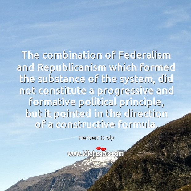 The combination of federalism and republicanism which formed the substance of the system Herbert Croly Picture Quote