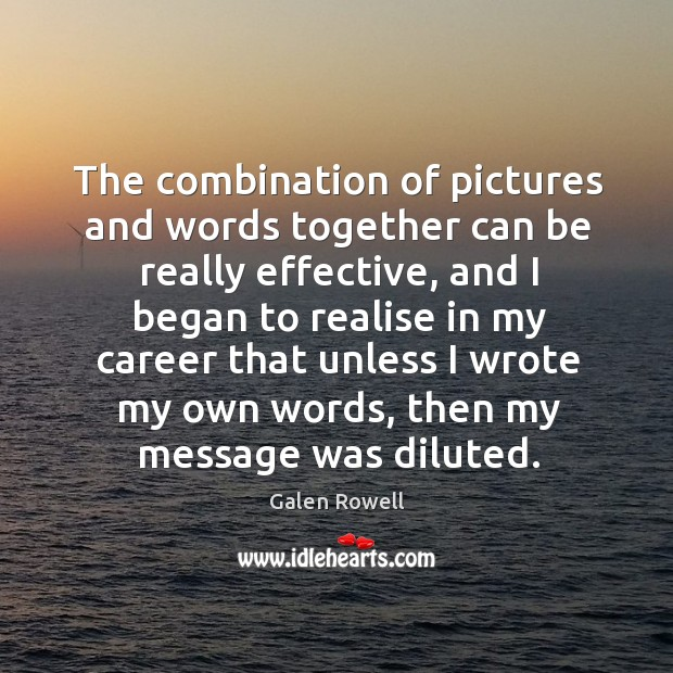 The combination of pictures and words together can be really effective, and I began to realise in my career Galen Rowell Picture Quote