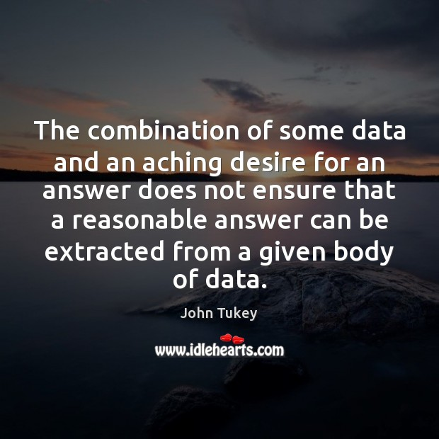 The combination of some data and an aching desire for an answer John Tukey Picture Quote