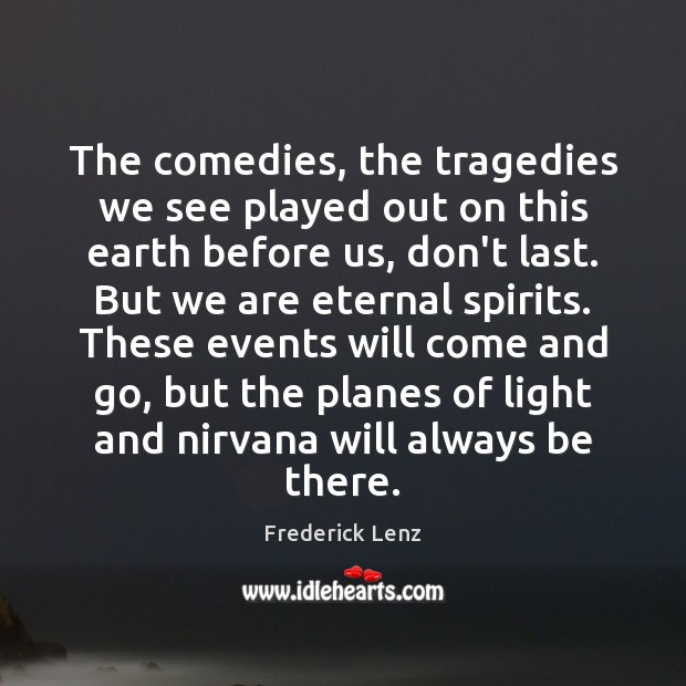The comedies, the tragedies we see played out on this earth before Image