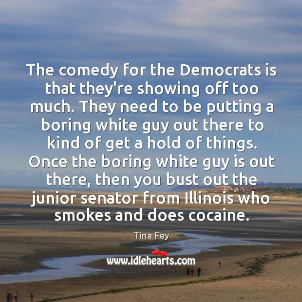 The comedy for the Democrats is that they're showing off too much. Image