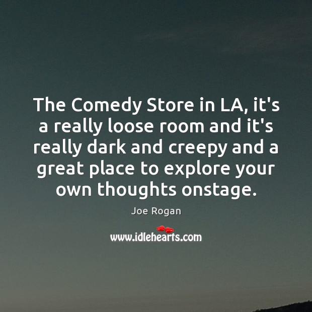 The Comedy Store in LA, it's a really loose room and it's Joe Rogan Picture Quote