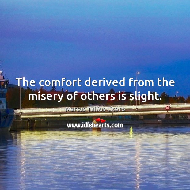 The comfort derived from the misery of others is slight. Marcus Tullius Cicero Picture Quote