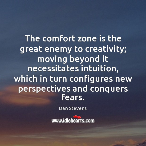 The comfort zone is the great enemy to creativity; moving beyond it Dan Stevens Picture Quote
