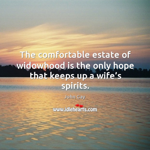 The comfortable estate of widowhood is the only hope that keeps up a wife's spirits. Image
