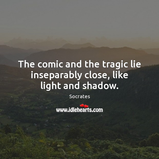 Image, The comic and the tragic lie inseparably close, like light and shadow.