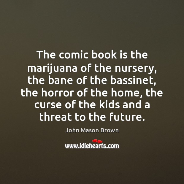 The comic book is the marijuana of the nursery, the bane of John Mason Brown Picture Quote