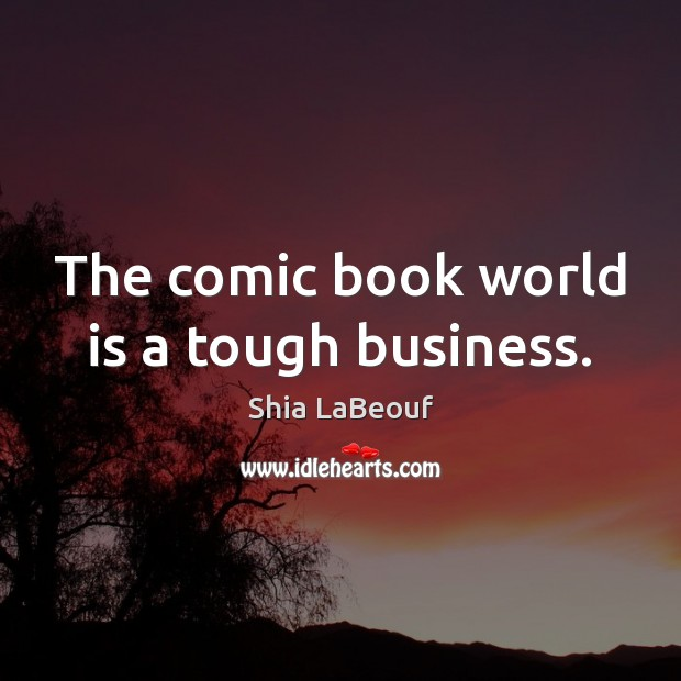The comic book world is a tough business. Shia LaBeouf Picture Quote