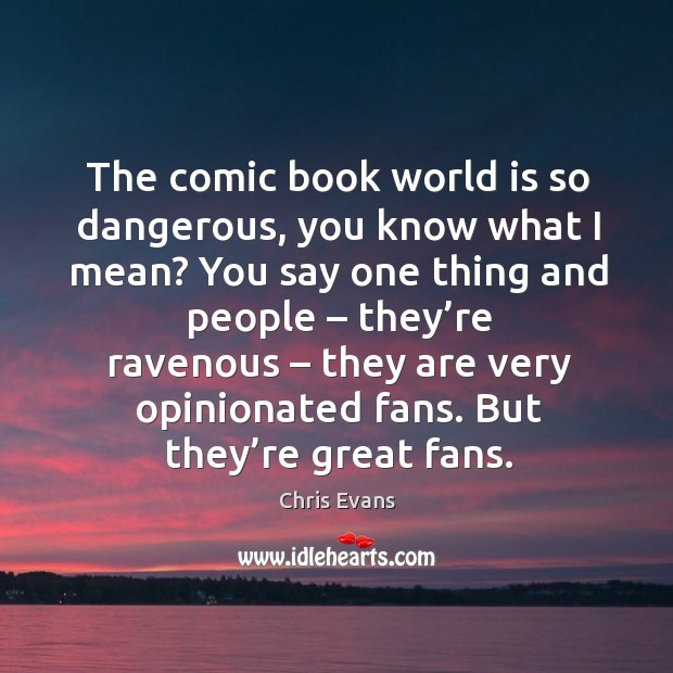 The comic book world is so dangerous, you know what I mean? you say one thing and people Image