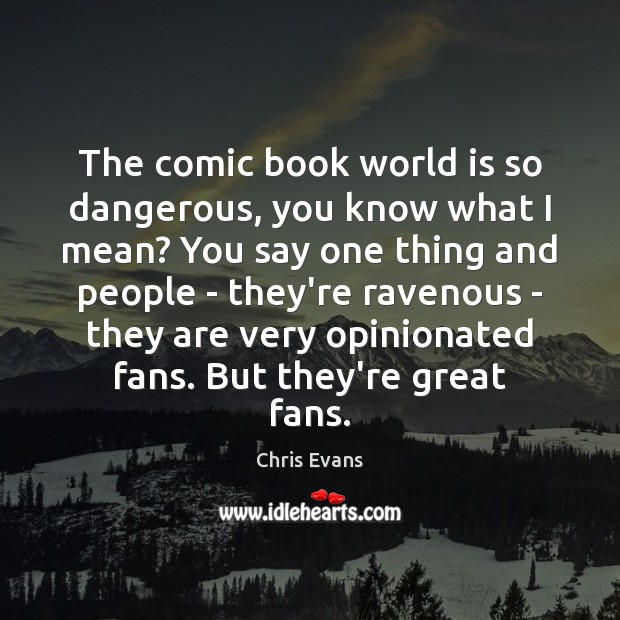 The comic book world is so dangerous, you know what I mean? Chris Evans Picture Quote