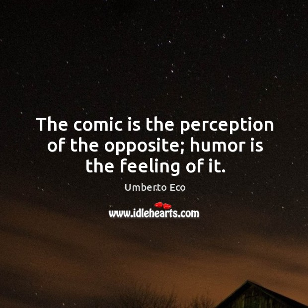 Image, The comic is the perception of the opposite; humor is the feeling of it.