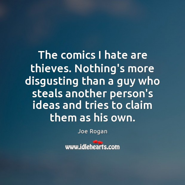 Joe Rogan Picture Quote image saying: The comics I hate are thieves. Nothing's more disgusting than a guy
