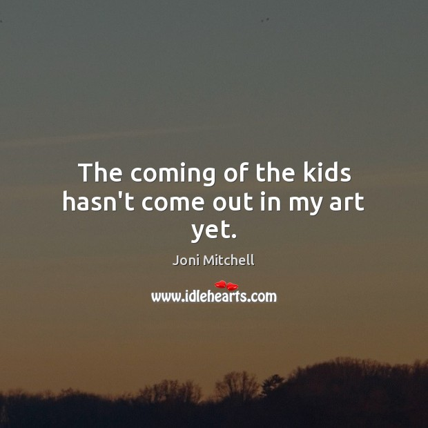 The coming of the kids hasn't come out in my art yet. Joni Mitchell Picture Quote