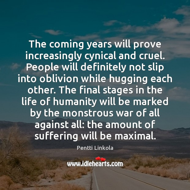 The coming years will prove increasingly cynical and cruel. People will definitely Image