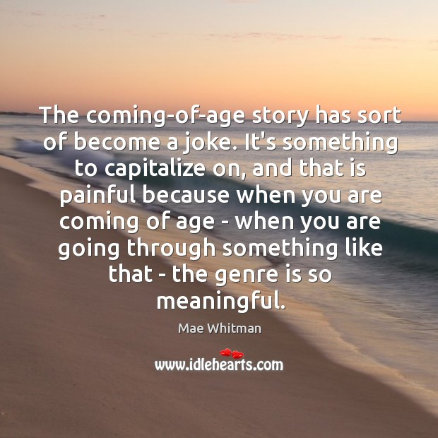 The coming-of-age story has sort of become a joke. It's something to Mae Whitman Picture Quote