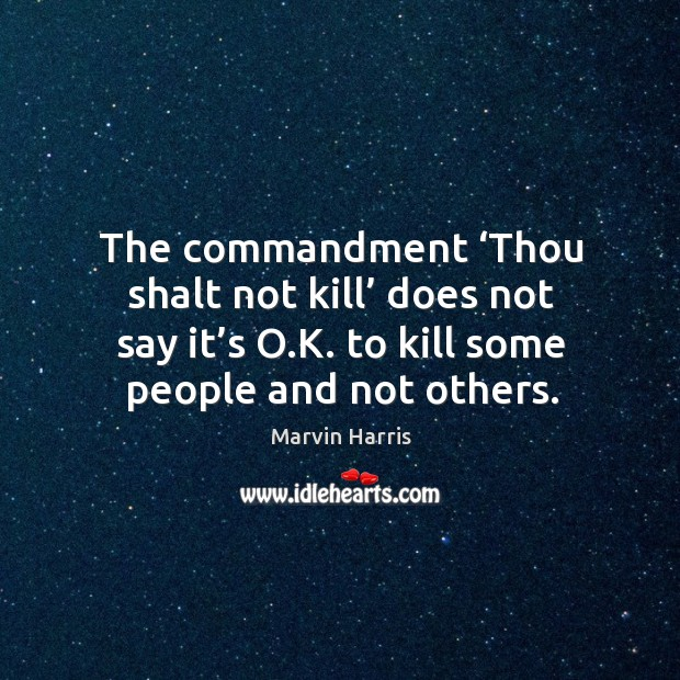 The commandment 'thou shalt not kill' does not say it's o.k. To kill some people and not others. Image