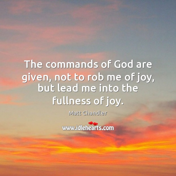 The commands of God are given, not to rob me of joy, but lead me into the fullness of joy. Image
