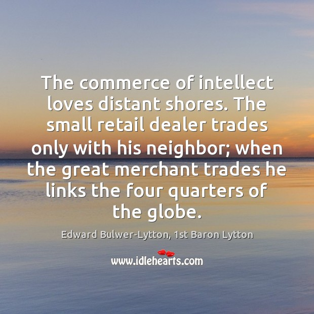 The commerce of intellect loves distant shores. The small retail dealer trades Image