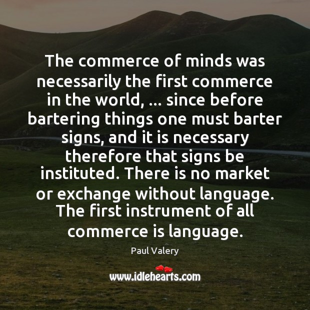 The commerce of minds was necessarily the first commerce in the world, … Paul Valery Picture Quote