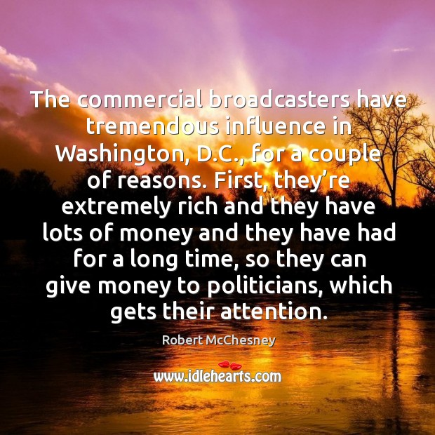 The commercial broadcasters have tremendous influence in washington, d.c., for a couple of reasons. Image