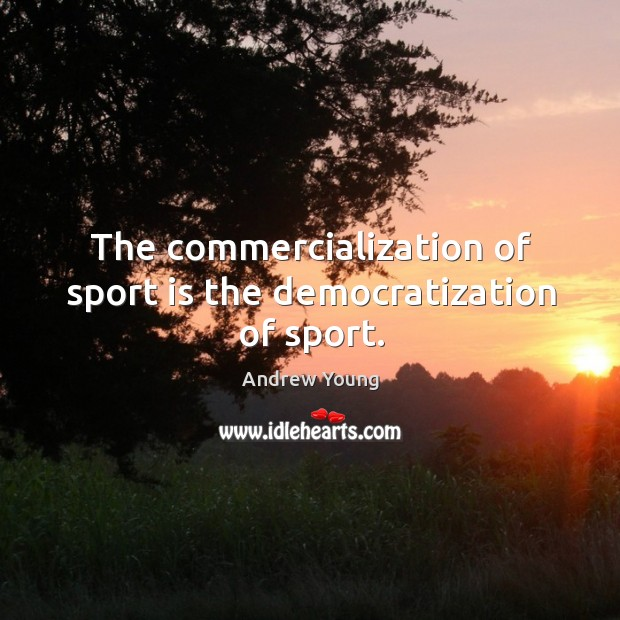 The commercialization of sport is the democratization of sport. Image