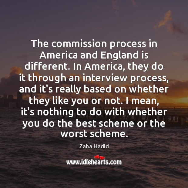 The commission process in America and England is different. In America, they Zaha Hadid Picture Quote