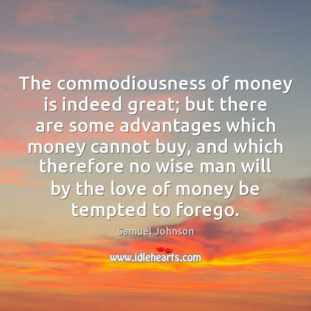 The commodiousness of money is indeed great; but there are some advantages Image